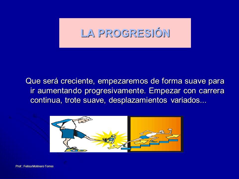 Prof.: Felisa Molinero Torres LA PROGRESIÓN Que será creciente, empezaremos de forma suave para ir aumentando progresivamente. Empezar con carrera con