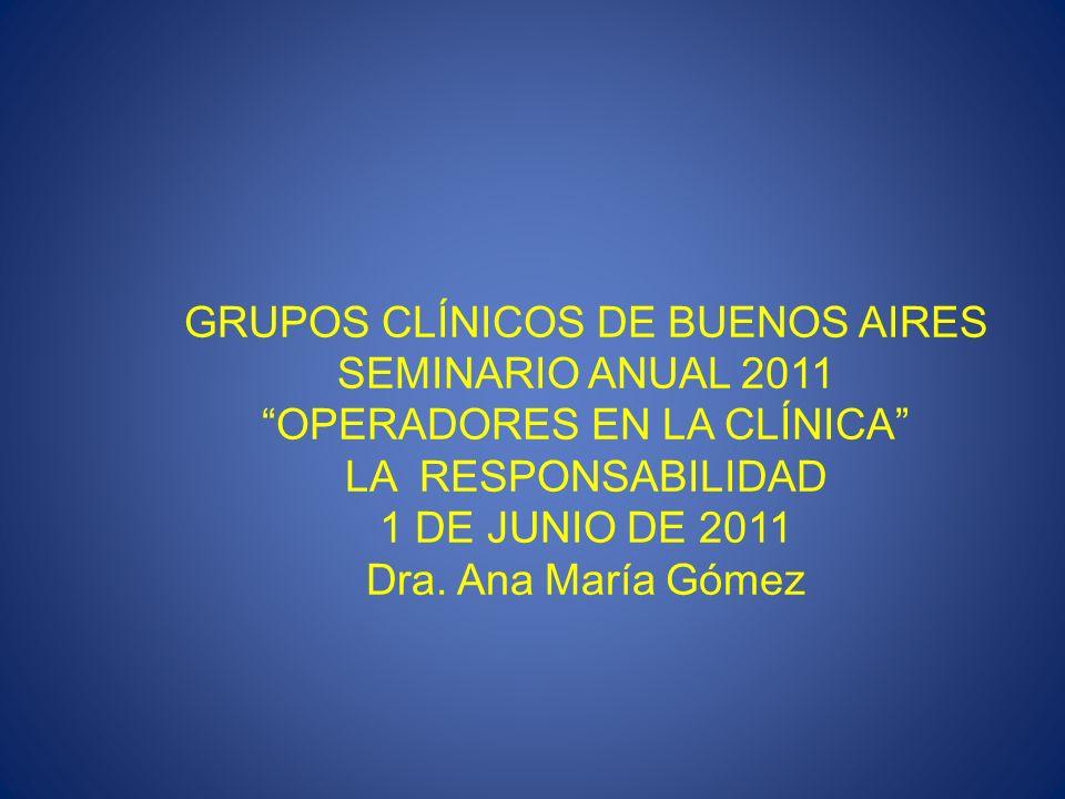 GRUPOS CLÍNICOS DE BUENOS AIRES SEMINARIO ANUAL 2011 OPERADORES EN LA CLÍNICA LA RESPONSABILIDAD 1 DE JUNIO DE 2011 Dra. Ana María Gómez