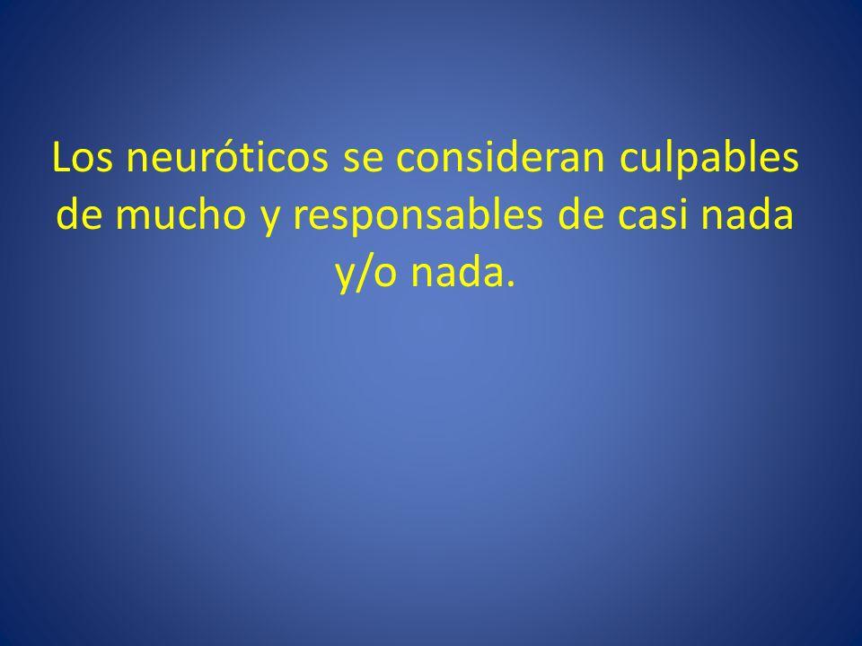 Los neuróticos se consideran culpables de mucho y responsables de casi nada y/o nada.