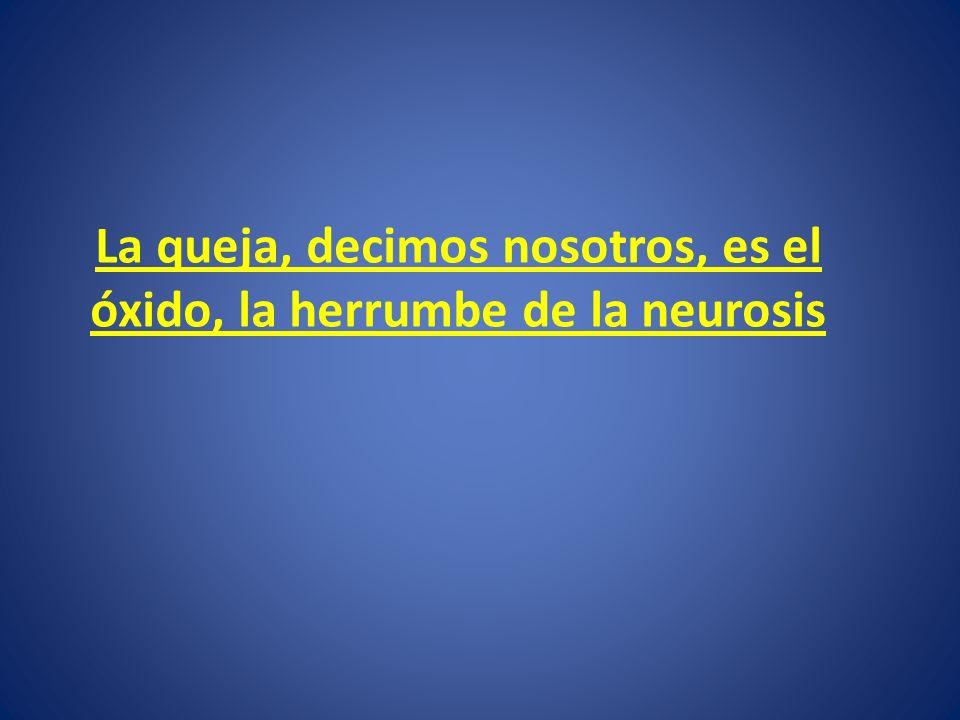La queja, decimos nosotros, es el óxido, la herrumbe de la neurosis