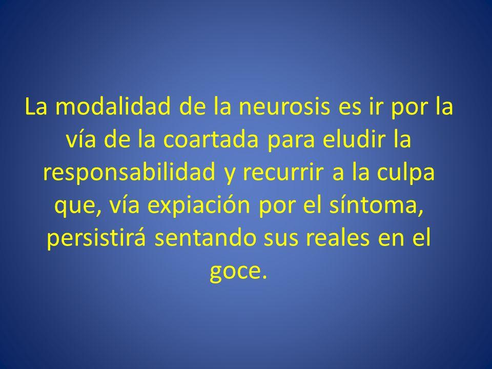 La modalidad de la neurosis es ir por la vía de la coartada para eludir la responsabilidad y recurrir a la culpa que, vía expiación por el síntoma, pe
