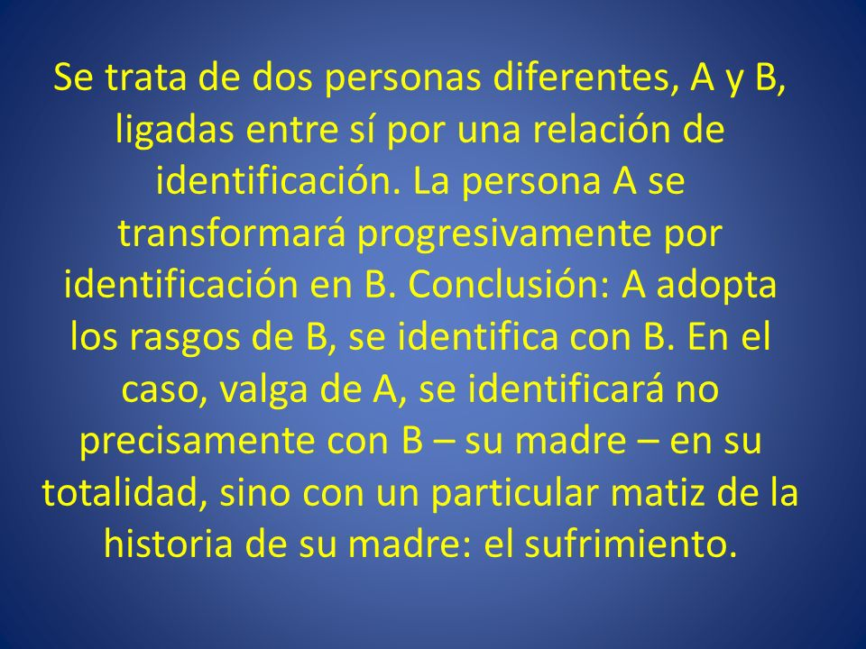 Se trata de dos personas diferentes, A y B, ligadas entre sí por una relación de identificación. La persona A se transformará progresivamente por iden