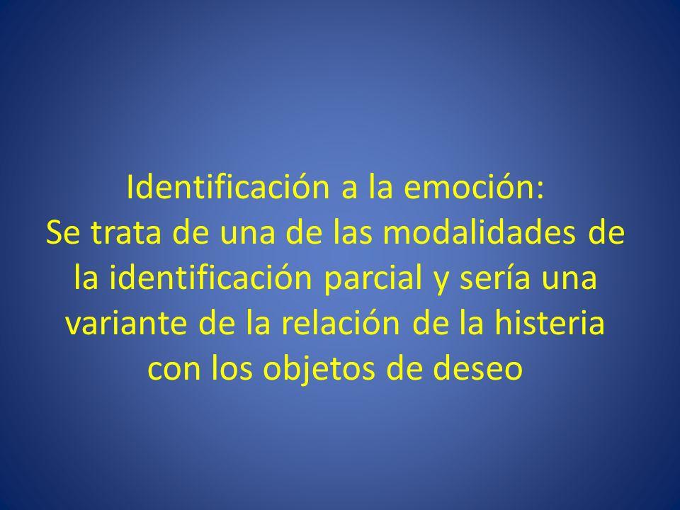 Identificación a la emoción: Se trata de una de las modalidades de la identificación parcial y sería una variante de la relación de la histeria con lo