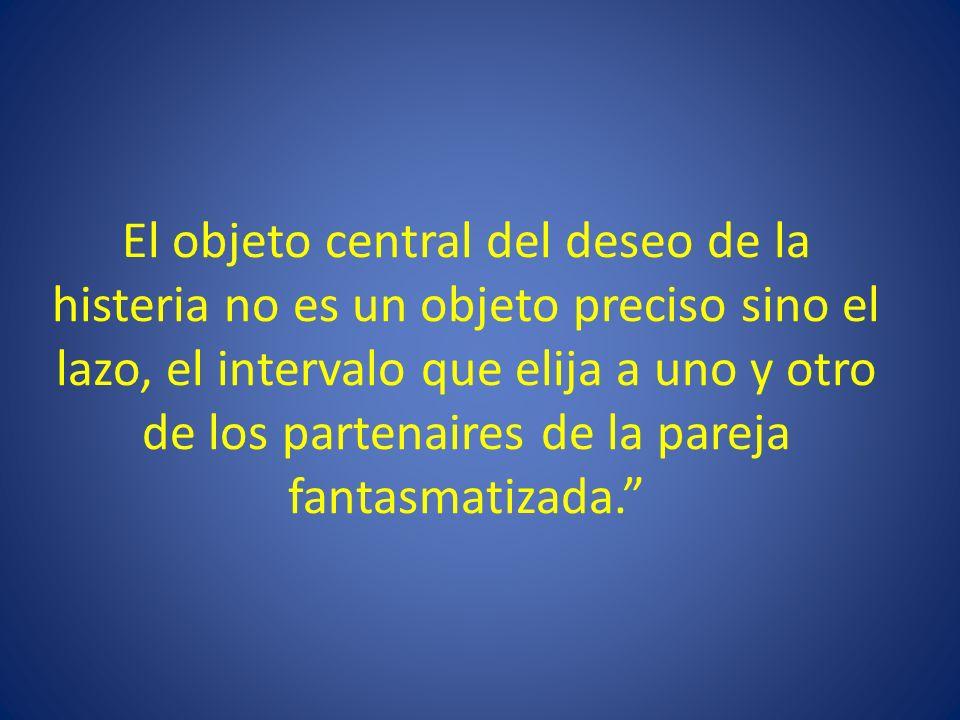 El objeto central del deseo de la histeria no es un objeto preciso sino el lazo, el intervalo que elija a uno y otro de los partenaires de la pareja f