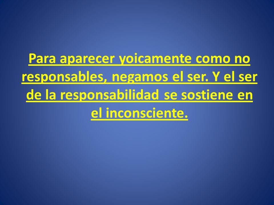 Para aparecer yoicamente como no responsables, negamos el ser. Y el ser de la responsabilidad se sostiene en el inconsciente.