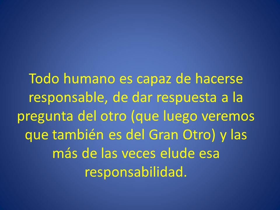 Todo humano es capaz de hacerse responsable, de dar respuesta a la pregunta del otro (que luego veremos que también es del Gran Otro) y las más de las