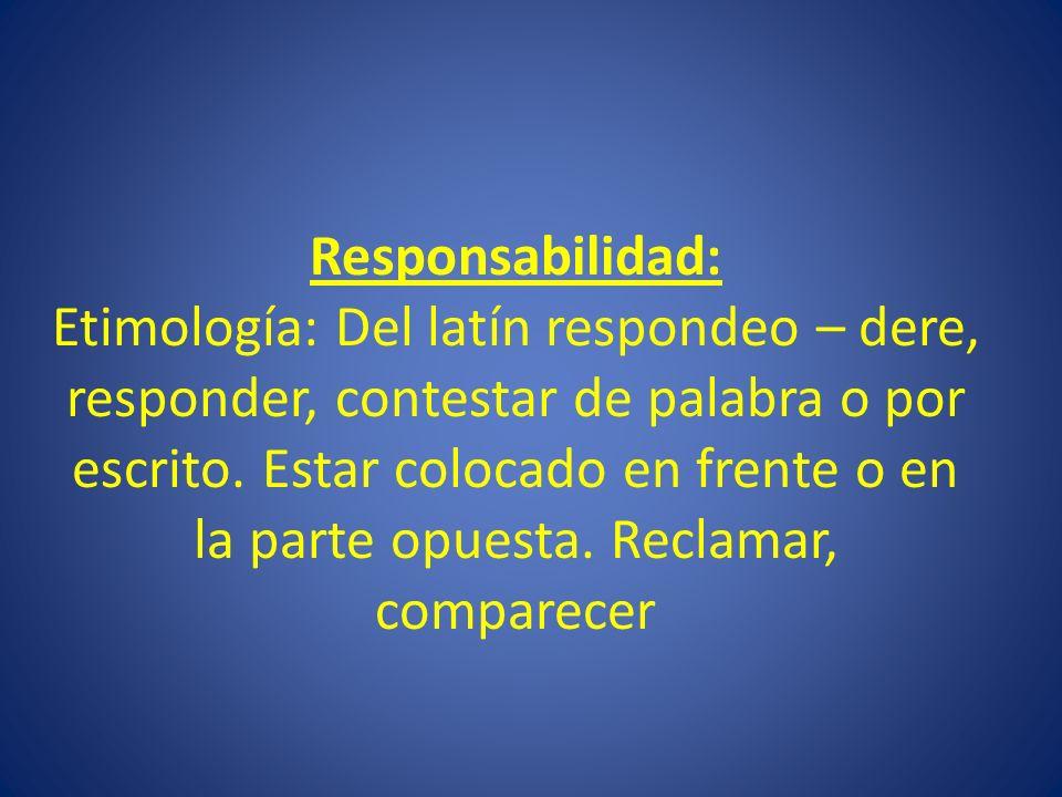 Responsabilidad: Etimología: Del latín respondeo – dere, responder, contestar de palabra o por escrito. Estar colocado en frente o en la parte opuesta