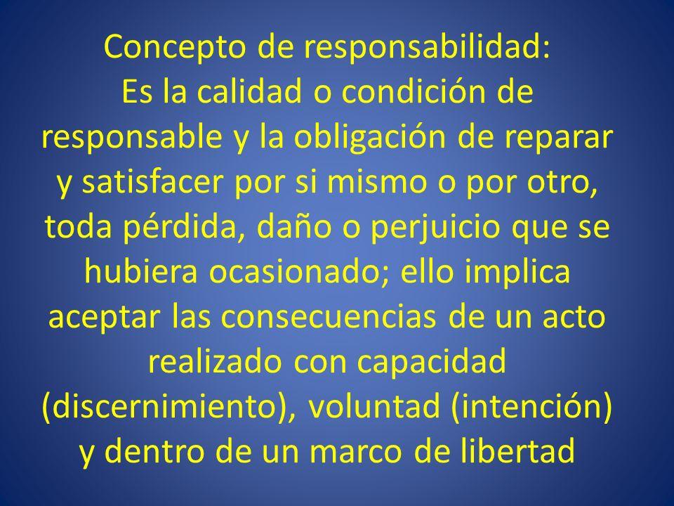 Concepto de responsabilidad: Es la calidad o condición de responsable y la obligación de reparar y satisfacer por si mismo o por otro, toda pérdida, d