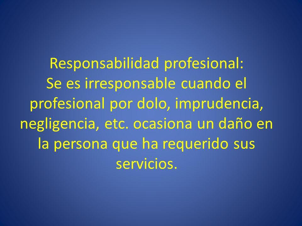 Responsabilidad profesional: Se es irresponsable cuando el profesional por dolo, imprudencia, negligencia, etc. ocasiona un daño en la persona que ha