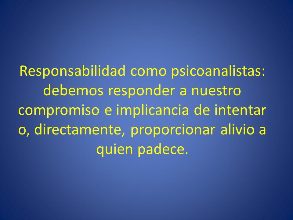Responsabilidad como psicoanalistas: debemos responder a nuestro compromiso e implicancia de intentar o, directamente, proporcionar alivio a quien pad