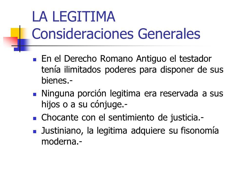 LA LEGITIMA Consideraciones Generales En el Derecho Romano Antiguo el testador tenía ilimitados poderes para disponer de sus bienes.- Ninguna porción