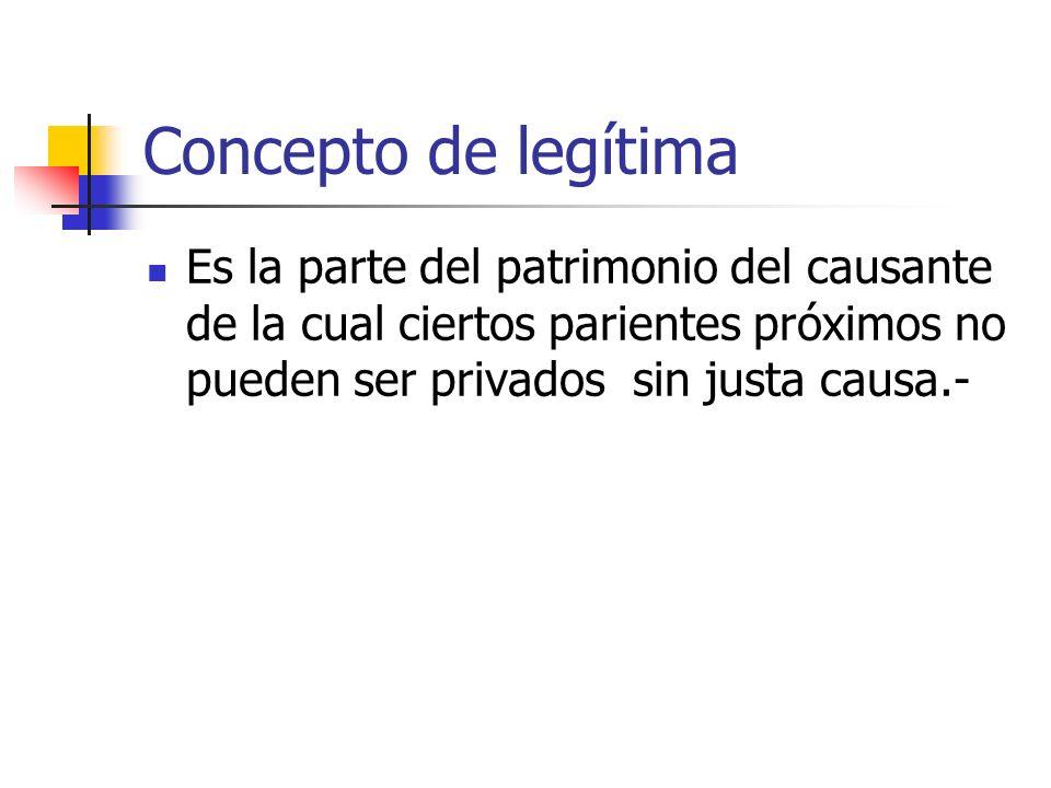 Concepto de legítima Es la parte del patrimonio del causante de la cual ciertos parientes próximos no pueden ser privados sin justa causa.-