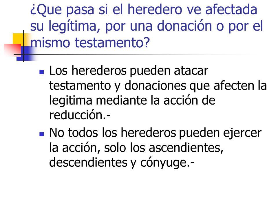 ¿Que pasa si el heredero ve afectada su legítima, por una donación o por el mismo testamento? Los herederos pueden atacar testamento y donaciones que
