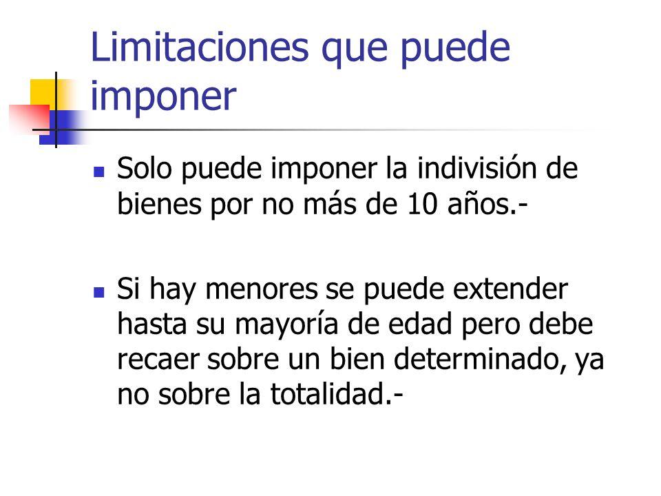 Limitaciones que puede imponer Solo puede imponer la indivisión de bienes por no más de 10 años.- Si hay menores se puede extender hasta su mayoría de