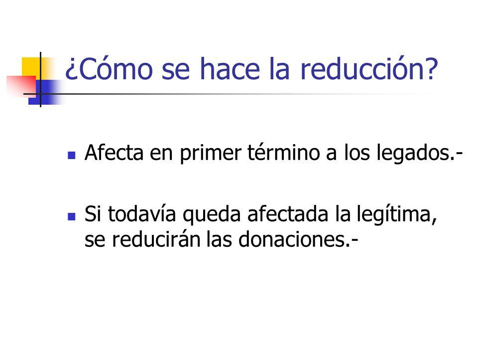 ¿Cómo se hace la reducción? Afecta en primer término a los legados.- Si todavía queda afectada la legítima, se reducirán las donaciones.-