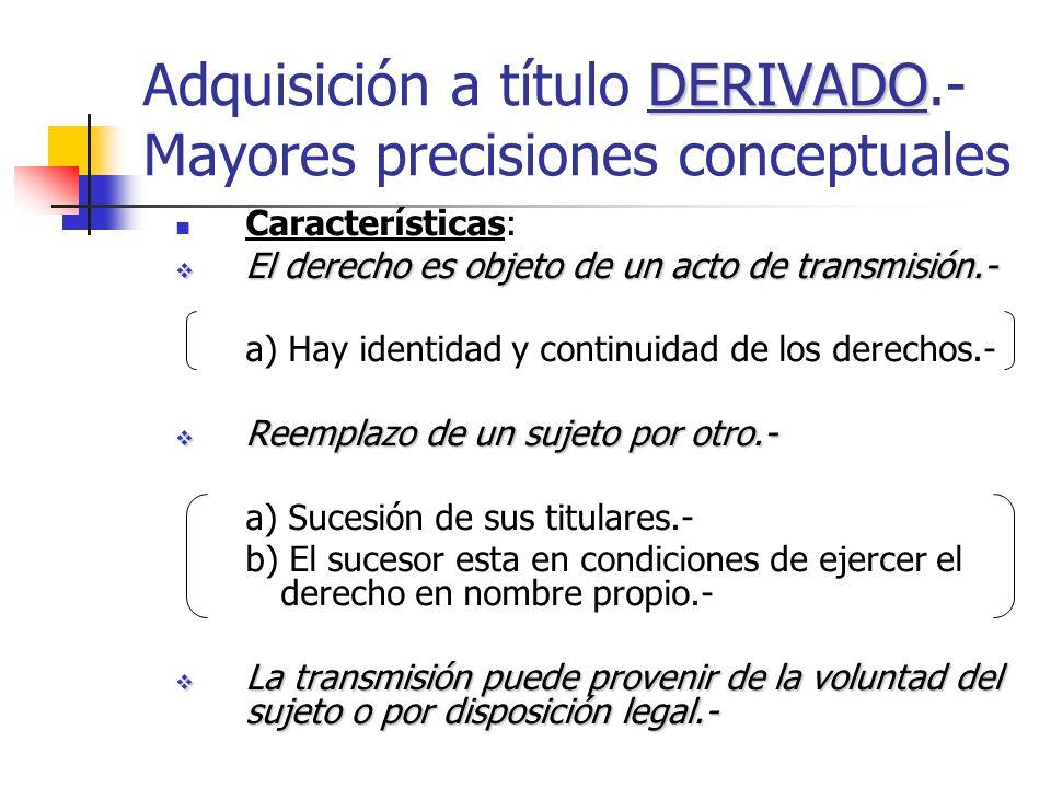 DERIVADO Adquisición a título DERIVADO.- Mayores precisiones conceptuales Características: El derecho es objeto de un acto de transmisión.- El derecho