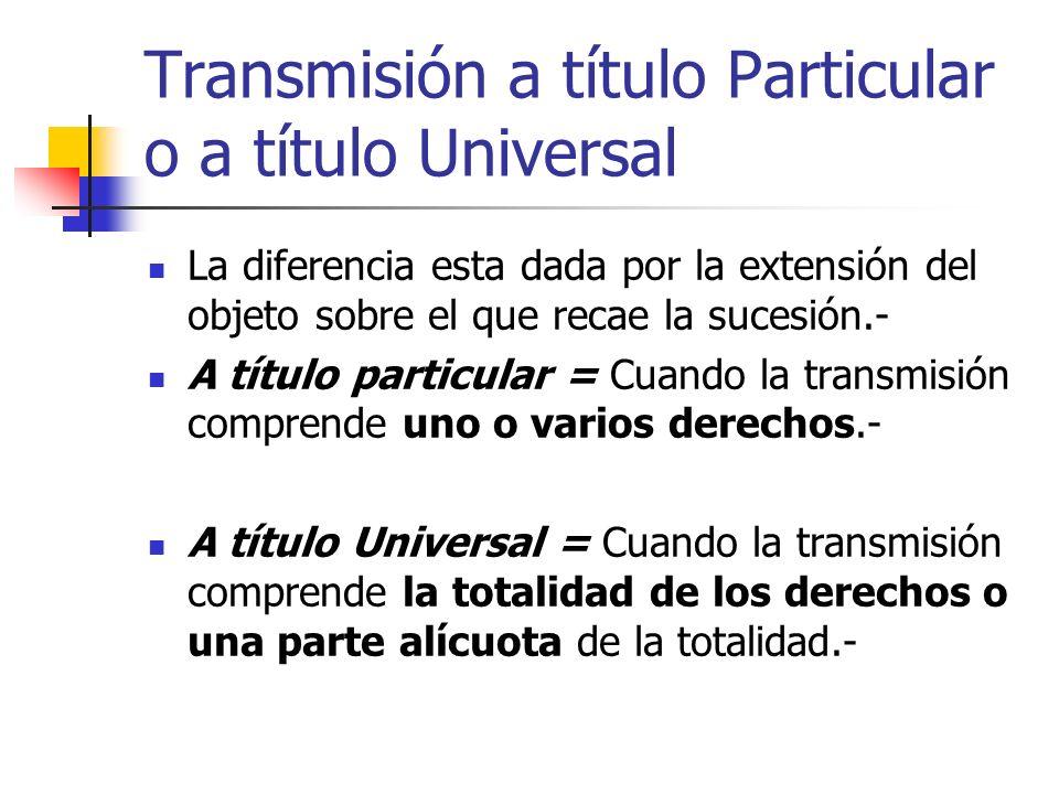 Transmisión a título Particular o a título Universal La diferencia esta dada por la extensión del objeto sobre el que recae la sucesión.- A título par