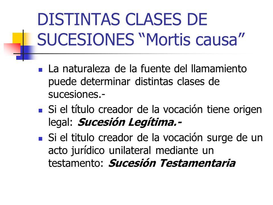 DISTINTAS CLASES DE SUCESIONES Mortis causa La naturaleza de la fuente del llamamiento puede determinar distintas clases de sucesiones.- Si el título