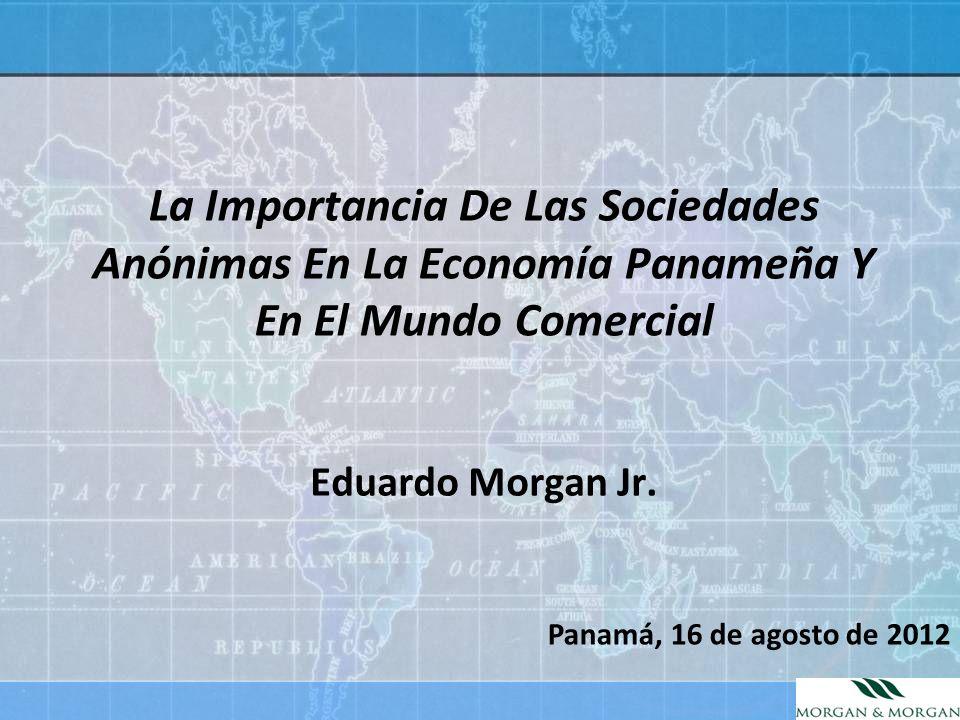 La Importancia De Las Sociedades Anónimas En La Economía Panameña Y En El Mundo Comercial Eduardo Morgan Jr. Panamá, 16 de agosto de 2012