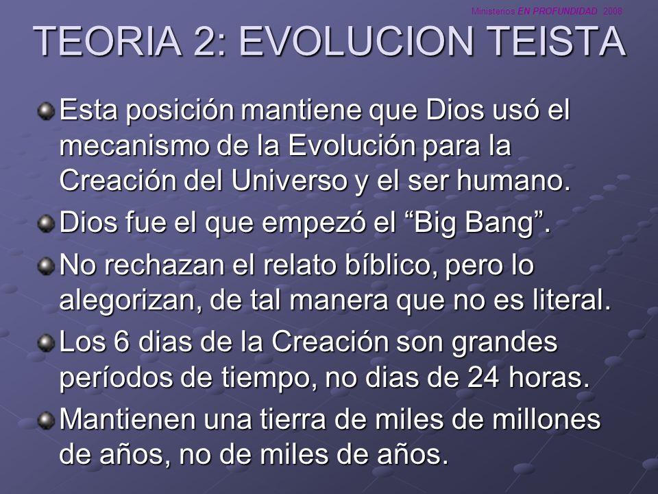 Ministerios EN PROFUNDIDAD 2008 TEORIA 2: EVOLUCION TEISTA Esta posición mantiene que Dios usó el mecanismo de la Evolución para la Creación del Unive