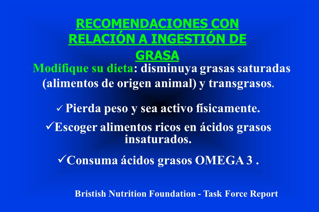 RECOMENDACIONES CON RELACIÓN A INGESTIÓN DE GRASA Modifique su dieta: disminuya grasas saturadas (alimentos de origen animal) y transgrasos. Pierda pe