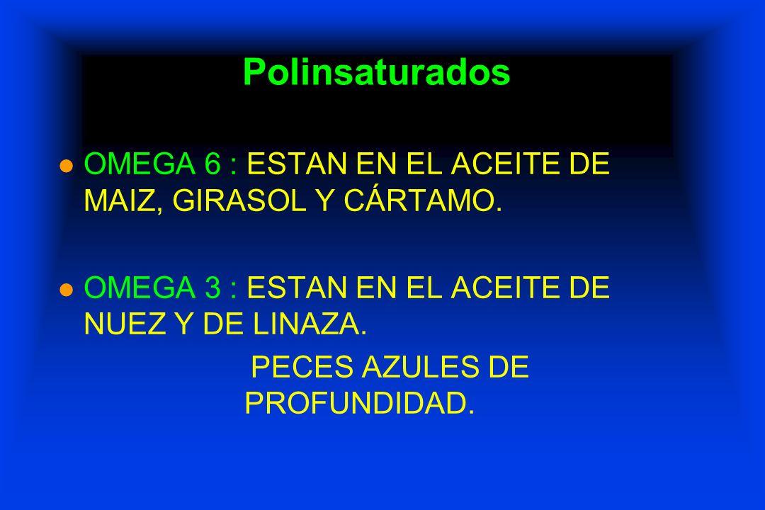 Polinsaturados l OMEGA 6 : ESTAN EN EL ACEITE DE MAIZ, GIRASOL Y CÁRTAMO. l OMEGA 3 : ESTAN EN EL ACEITE DE NUEZ Y DE LINAZA. PECES AZULES DE PROFUNDI