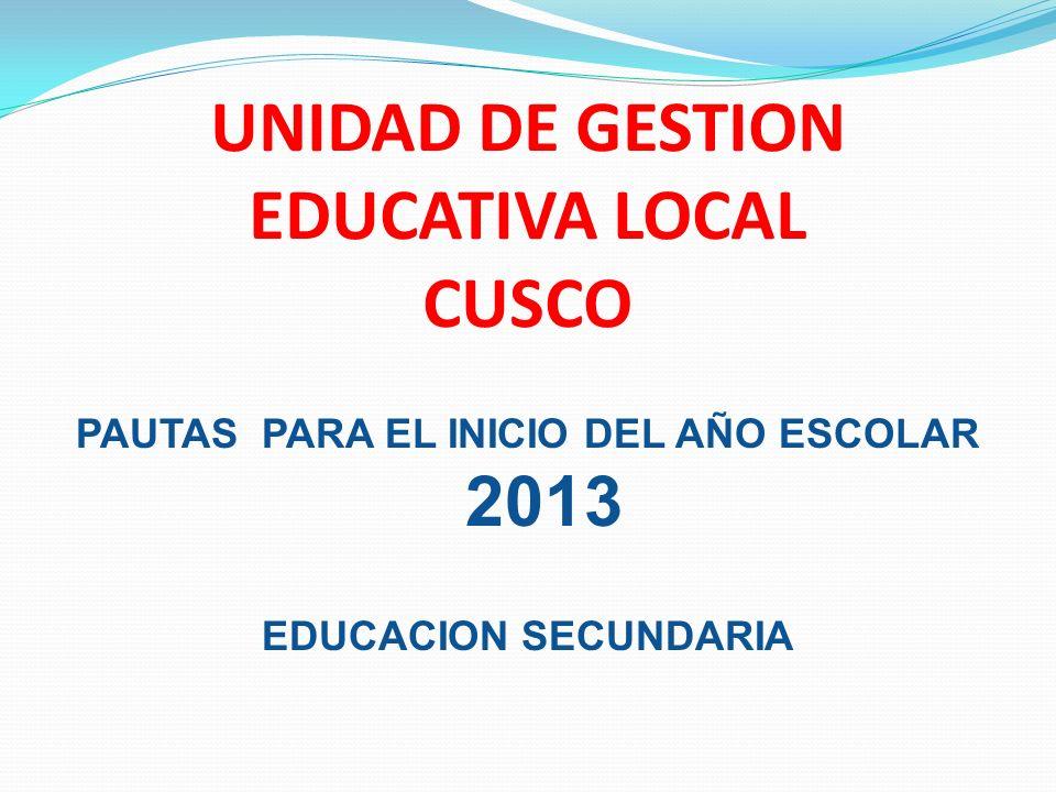 UNIDAD DE GESTION EDUCATIVA LOCAL CUSCO PAUTAS PARA EL INICIO DEL AÑO ESCOLAR 2013 EDUCACION SECUNDARIA