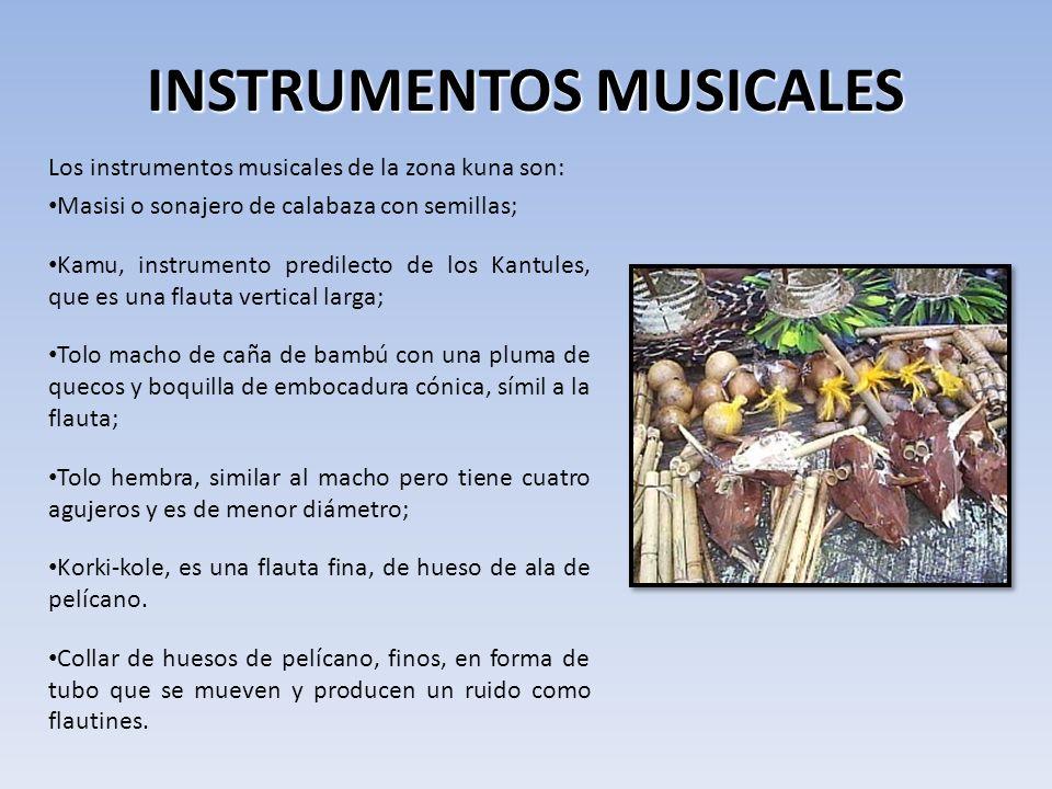 INSTRUMENTOS MUSICALES Los instrumentos musicales de la zona kuna son: Masisi o sonajero de calabaza con semillas; Kamu, instrumento predilecto de los Kantules, que es una flauta vertical larga; Tolo macho de caña de bambú con una pluma de quecos y boquilla de embocadura cónica, símil a la flauta; Tolo hembra, similar al macho pero tiene cuatro agujeros y es de menor diámetro; Korki-kole, es una flauta fina, de hueso de ala de pelícano.