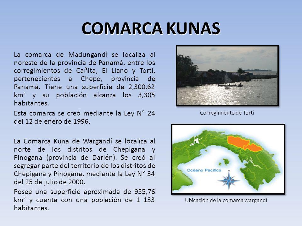 COMARCA KUNAS La comarca de Madungandí se localiza al noreste de la provincia de Panamá, entre los corregimientos de Cañita, El Llano y Tortí, pertenecientes a Chepo, provincia de Panamá.
