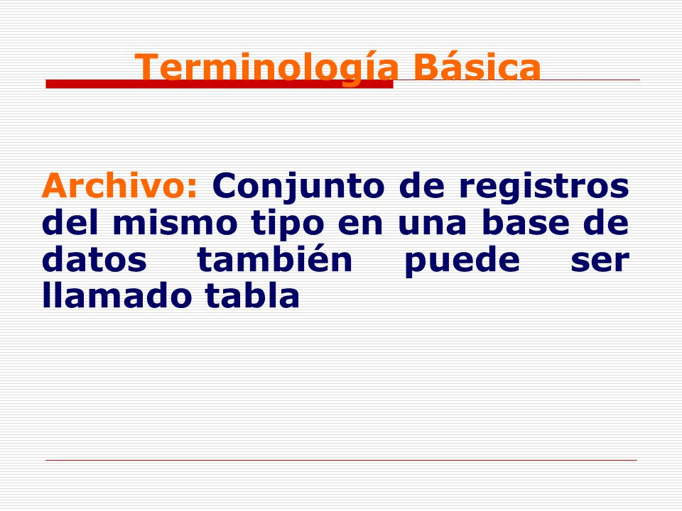 Terminología Básica Archivo: Conjunto de registros del mismo tipo en una base de datos también puede ser llamado tabla