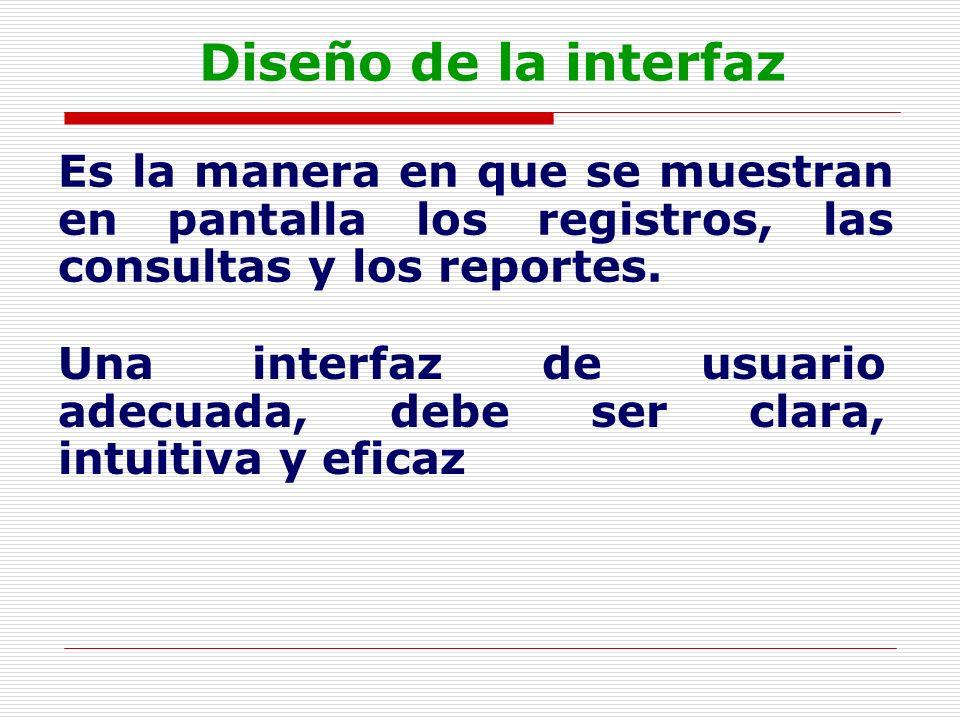 Diseño de la interfaz Es la manera en que se muestran en pantalla los registros, las consultas y los reportes. Una interfaz de usuario adecuada, debe