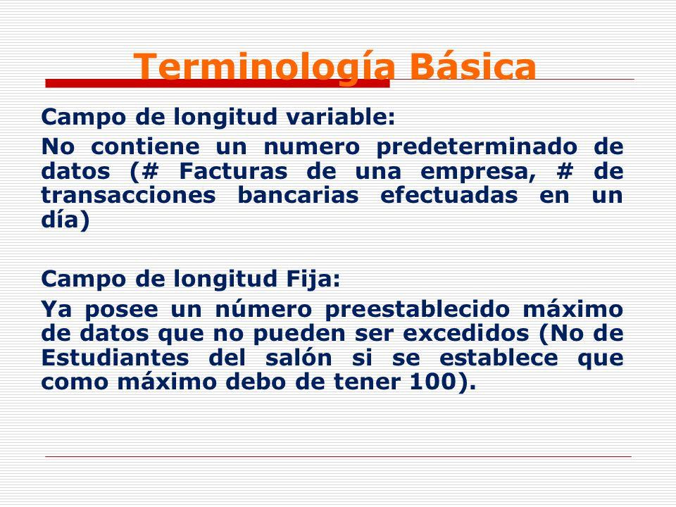 Terminología Básica Campo de longitud variable: No contiene un numero predeterminado de datos (# Facturas de una empresa, # de transacciones bancarias