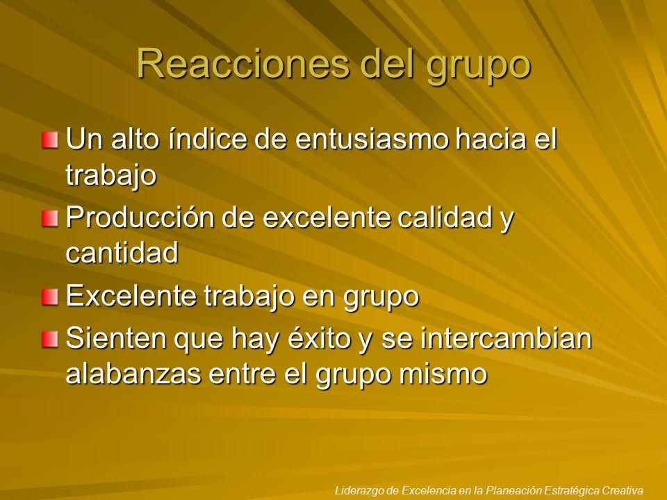 Liderazgo de Excelencia en la Planeación Estratégica Creativa Reacciones del grupo Un alto índice de entusiasmo hacia el trabajo Producción de excelen