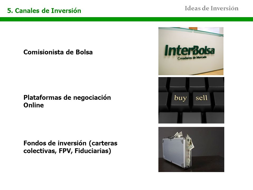 Ideas de Inversión 5. Canales de Inversión Comisionista de Bolsa Plataformas de negociación Online Fondos de inversión (carteras colectivas, FPV, Fidu