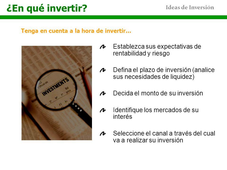 Ideas de Inversión Tenga en cuenta a la hora de invertir… ¿En qué invertir? Establezca sus expectativas de rentabilidad y riesgo Defina el plazo de in