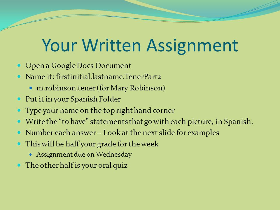 Your Written Assignment Open a Google Docs Document Name it: firstinitial.lastname.TenerPart2 m.robinson.tener (for Mary Robinson) Put it in your Spanish Folder Type your name on the top right hand corner Write the to have statements that go with each picture, in Spanish.