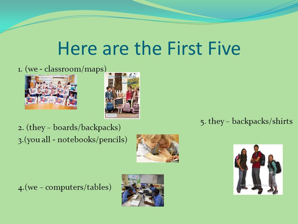 Here are the First Five 1. (we - classroom/maps) 2. (they – boards/backpacks) 3.(you all - notebooks/pencils) 4.(we – computers/tables) 5. they – back