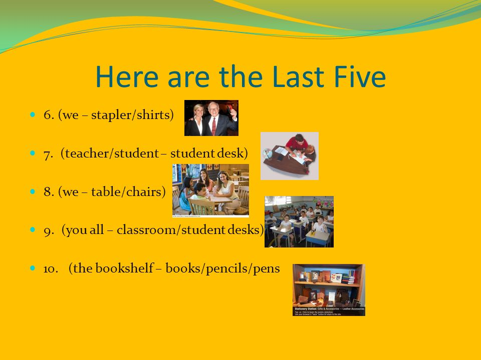 Here are the Last Five 6. (we – stapler/shirts) 7. (teacher/student – student desk) 8. (we – table/chairs) 9. (you all – classroom/student desks) 10.