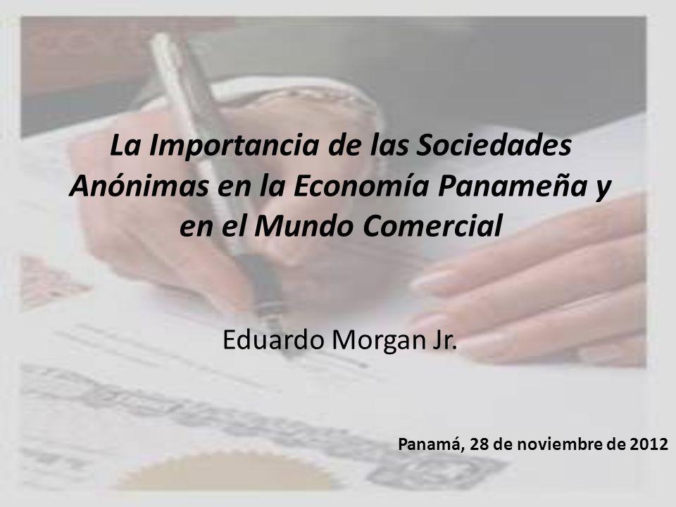La Importancia de las Sociedades Anónimas en la Economía Panameña y en el Mundo Comercial Eduardo Morgan Jr. Panamá, 28 de noviembre de 2012