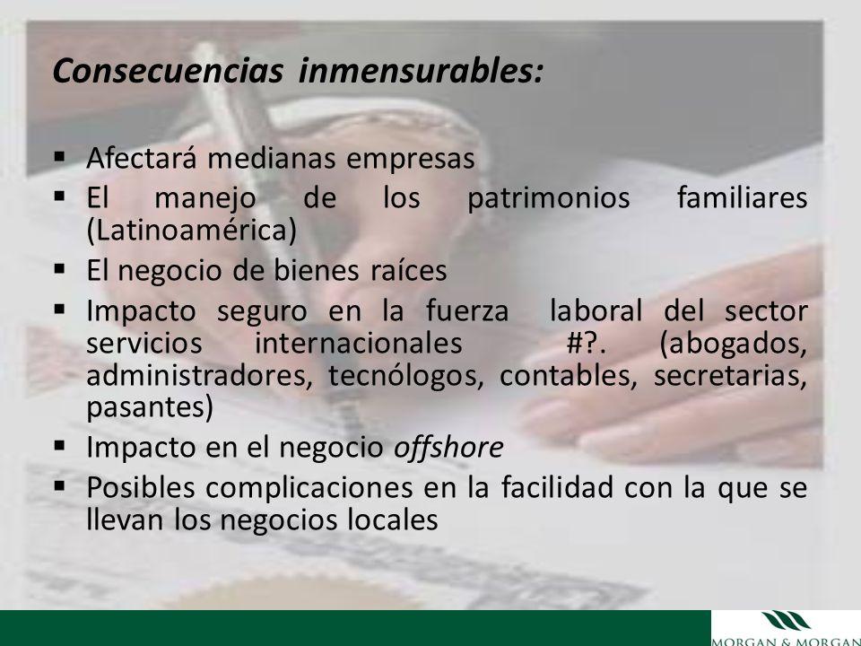 Consecuencias inmensurables: Afectará medianas empresas El manejo de los patrimonios familiares (Latinoamérica) El negocio de bienes raíces Impacto se