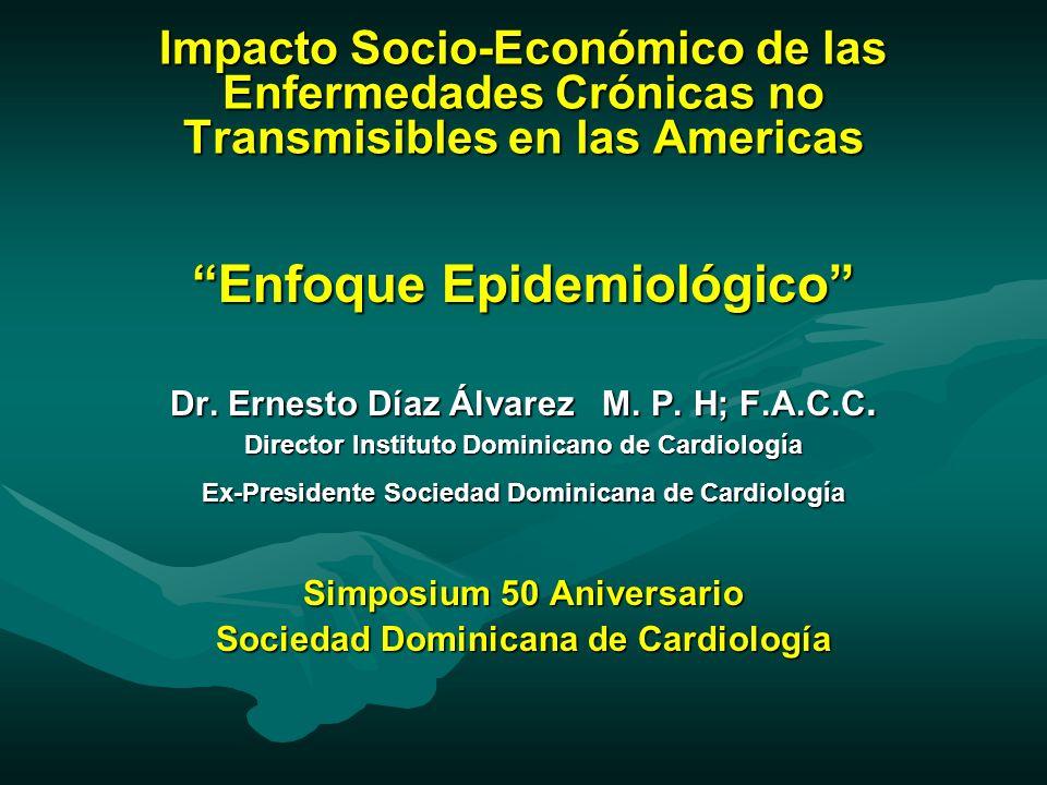 Impacto Socio-Económico de las Enfermedades Crónicas no Transmisibles en las Americas Enfoque Epidemiológico Dr. Ernesto Díaz Álvarez M. P. H; F.A.C.C