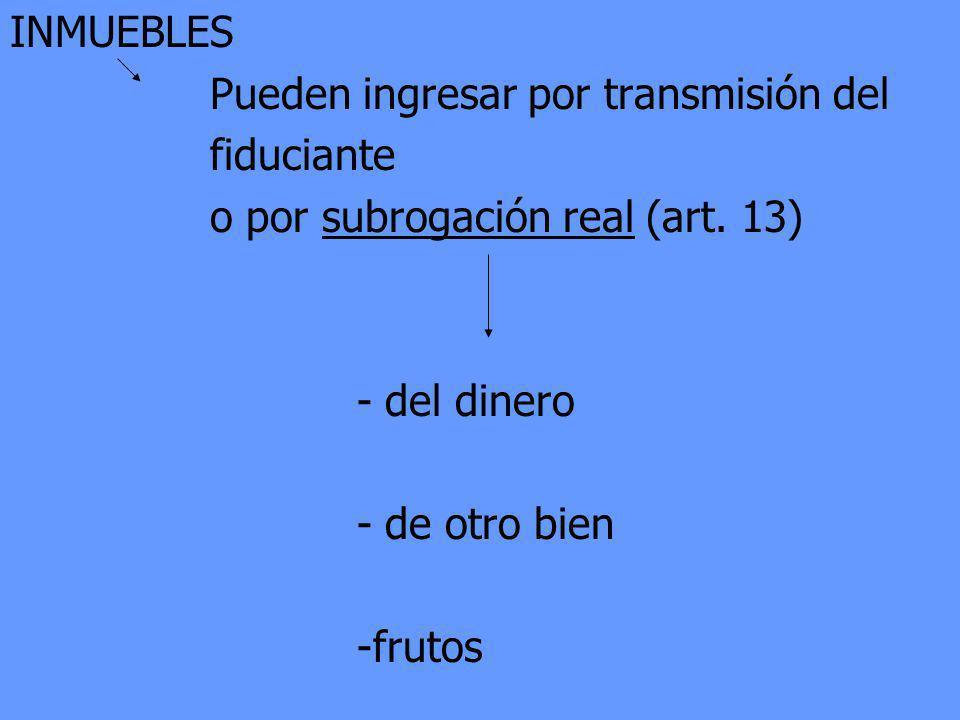INMUEBLES Pueden ingresar por transmisión del fiduciante o por subrogación real (art. 13) - del dinero - de otro bien -frutos