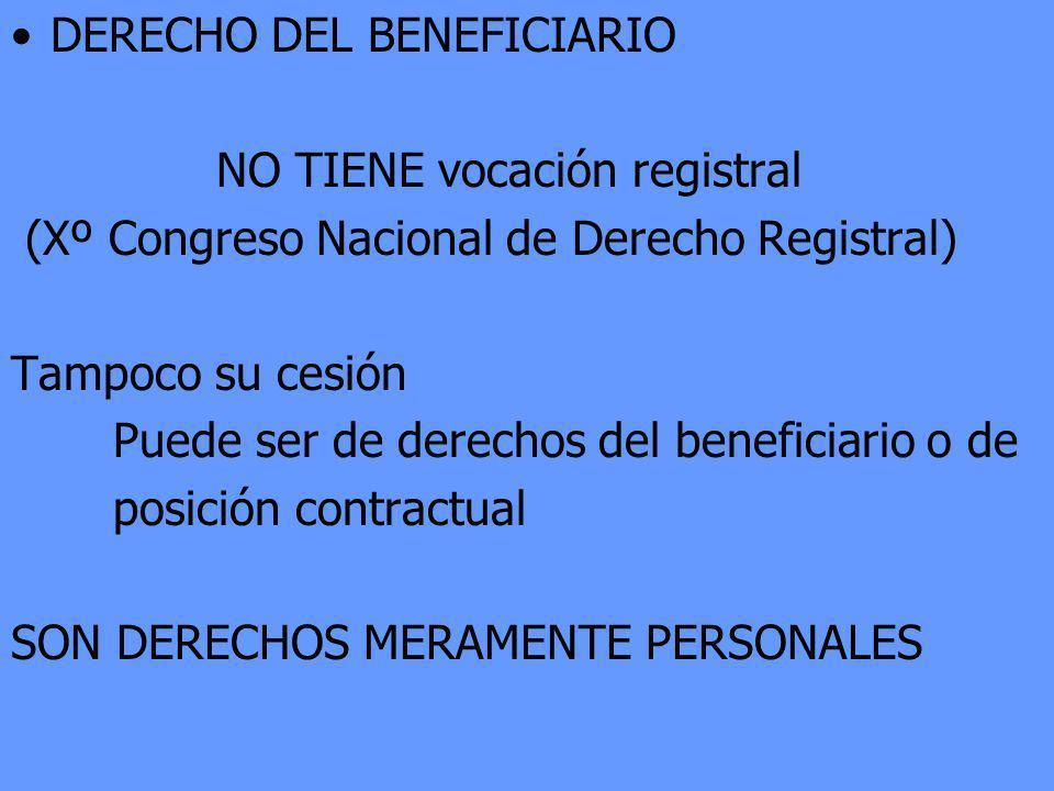 DERECHO DEL BENEFICIARIO NO TIENE vocación registral (Xº Congreso Nacional de Derecho Registral) Tampoco su cesión Puede ser de derechos del beneficia