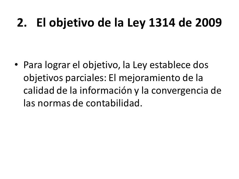 2.El objetivo de la Ley 1314 de 2009 Para lograr el objetivo, la Ley establece dos objetivos parciales: El mejoramiento de la calidad de la informació