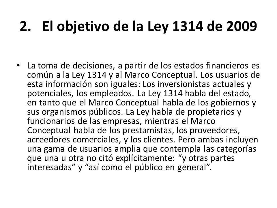 2.El objetivo de la Ley 1314 de 2009 La toma de decisiones, a partir de los estados financieros es común a la Ley 1314 y al Marco Conceptual. Los usua