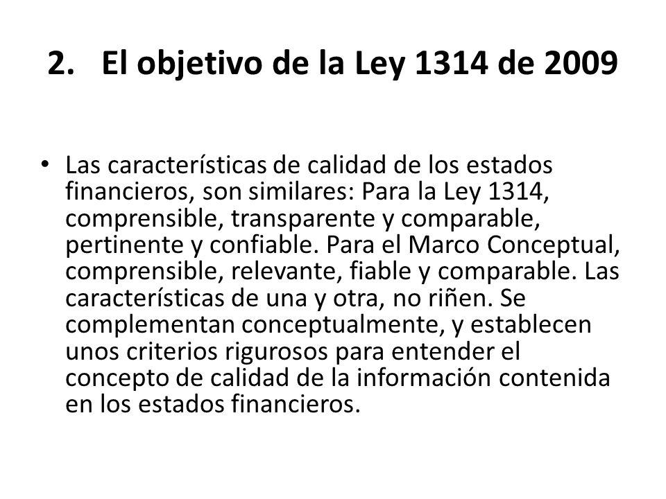2.El objetivo de la Ley 1314 de 2009 Las características de calidad de los estados financieros, son similares: Para la Ley 1314, comprensible, transpa