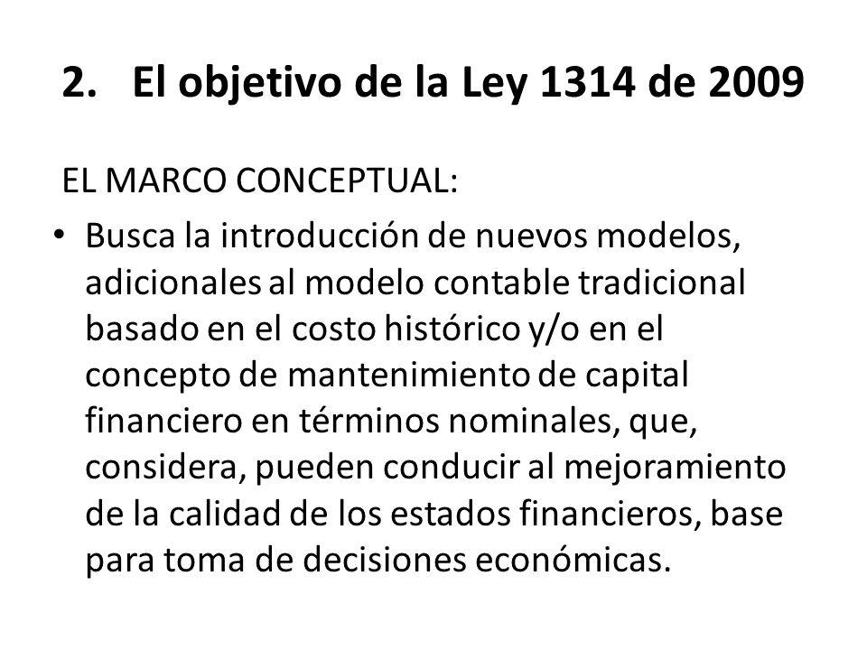 2.El objetivo de la Ley 1314 de 2009 EL MARCO CONCEPTUAL: Busca la introducción de nuevos modelos, adicionales al modelo contable tradicional basado e