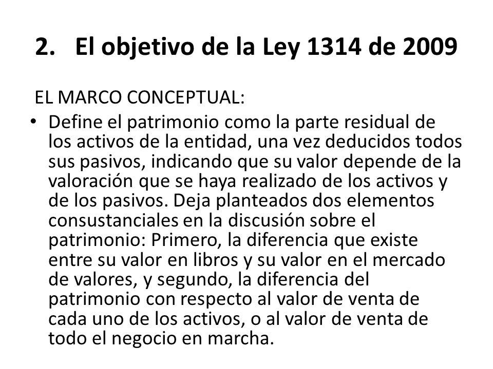 2.El objetivo de la Ley 1314 de 2009 EL MARCO CONCEPTUAL: Define el patrimonio como la parte residual de los activos de la entidad, una vez deducidos
