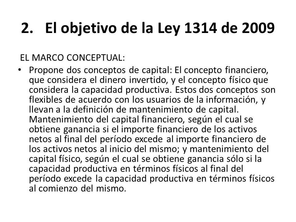2.El objetivo de la Ley 1314 de 2009 EL MARCO CONCEPTUAL: Propone dos conceptos de capital: El concepto financiero, que considera el dinero invertido,