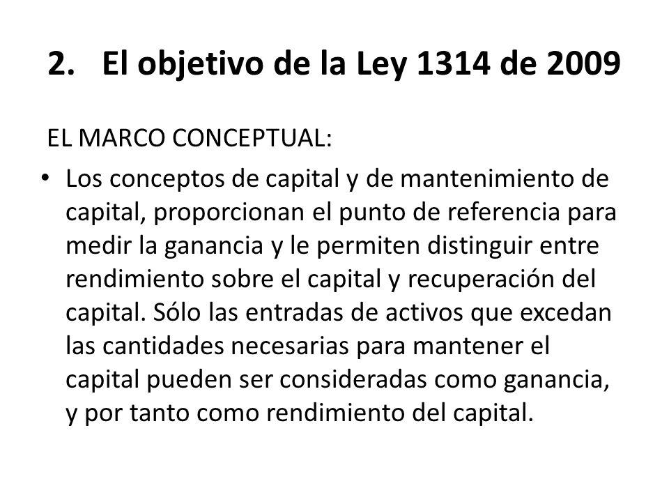 2.El objetivo de la Ley 1314 de 2009 EL MARCO CONCEPTUAL: Los conceptos de capital y de mantenimiento de capital, proporcionan el punto de referencia